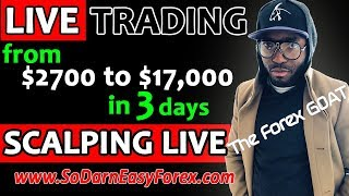 (LIVE TRADING) $2,700 TO $17,000 In 3 Days [SCALPING LIVE] - So Darn Easy Forex™