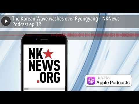 The Korean Wave washes over Pyongyang – NKNews Podcast ep.12
