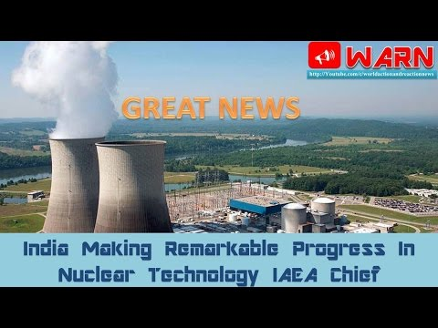 Good News : India Making Remarkable Progress In Nuclear Technology IAEA Chief
