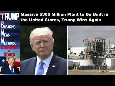 Massive $300 Million Plant to Be Built in the United States, Trump Wins Again