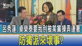 【少康開講】呂秀蓮:卓榮泰要我別被某黨操弄連署 防獨派來壞事?