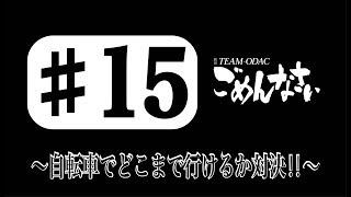 『TEAM ODACのごめんなさい』#15〜自転車でどこまで行けるか対決‼︎〜