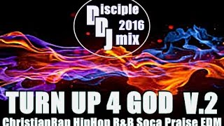 TURN UP 4 GOD V.2 2016 DiscipleDJ CHRISTIANRAP CHH PRAISE R&B GOSPEL SOCA
