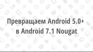 Превращаем Android 5.0+ в Android 7.1 Nougat | ЧАСТЬ 1