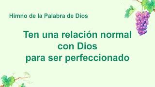 Himno cristiano | Ten una relación normal con Dios para ser perfeccionado