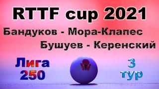 Бандуков - Мора-Клапес ⚡ Бушуев - Керенский 🏓 RTTF cup 2021 - Лига 250 🎤 Зоненко