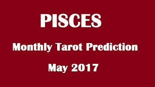 Pisces Monthly Reading, May 2017 Tarot Prediction