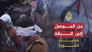 حديث الثورة-من الموصل للرقة.. جبهات متعددة وأجندات مختلفة