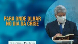 Para onde olhar no dia da crise | Rev. Hernandes Dias Lopes