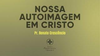 Palavra Viva - Nossa autoimagem em Cristo | PR. Renato Crescencio