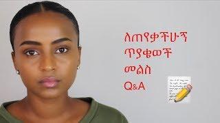 ለጠየቃችሁኝ ጥያቄወች መልስ Q&A