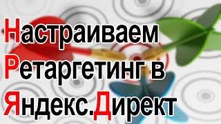 как настроить ретаргетинг в Яндекс.Директ. Без воды