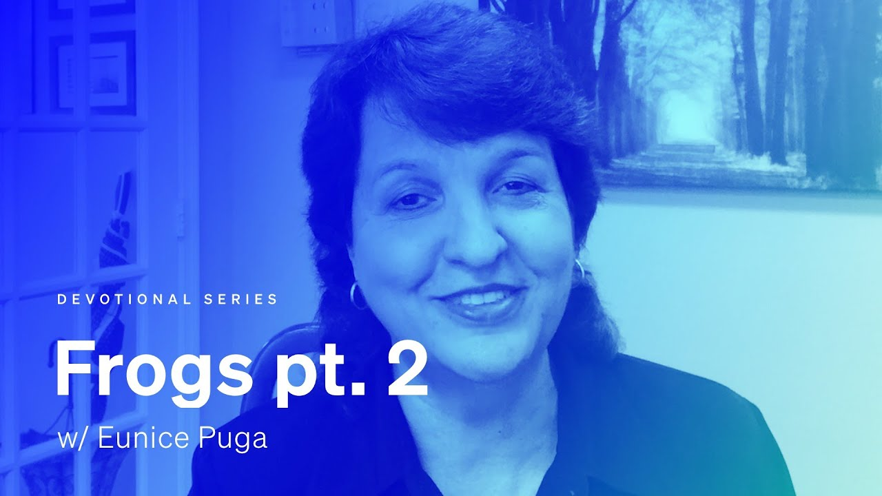 A devotional: 'Frogs pt. 2' w/ Eunice Puga