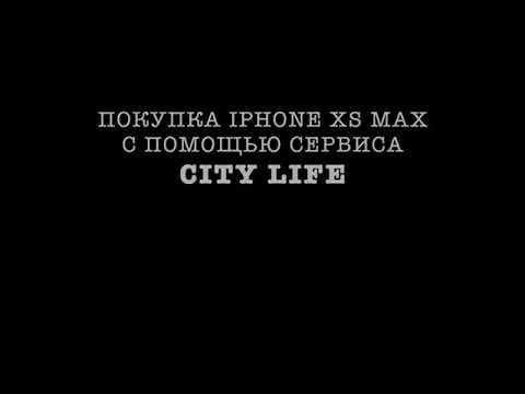 ПОКУПКА IPHONE XS MAX С ПОМОЩЬЮ СЕРВИСА CITY LIFE!