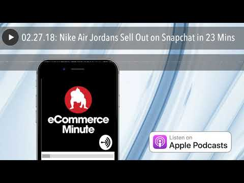 02.27.18: Nike Air Jordans Sell Out on Snapchat in 23 Mins