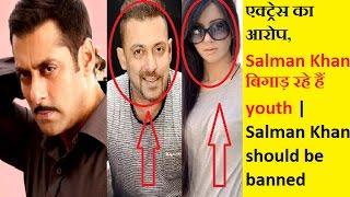 Salman Khan बिगाड़ रहे हैं youth,एक्ट्रेस का आरोप   Salman Khan should be banned