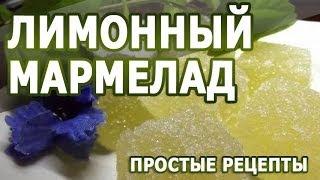 Домашние рецепты. Лимонный мармелад простой рецепт приготовления