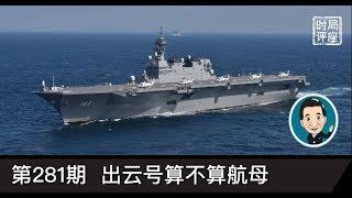 局座时评281:正式敲定!日本出云号航母加装F-35B四代机// 认识航母和登陆舰
