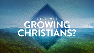Pastor Mike Wells: Are We Growing Christians?