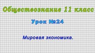 Обществознание 11 класс (Урок№24 - Мировая экономика.)