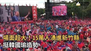 場面超大!15萬人湧進新竹縣 挺韓國瑜造勢