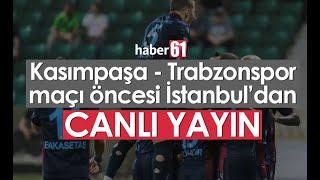 Kasımpaşa - Trabzonspor maç önü - CANLI YAYIN