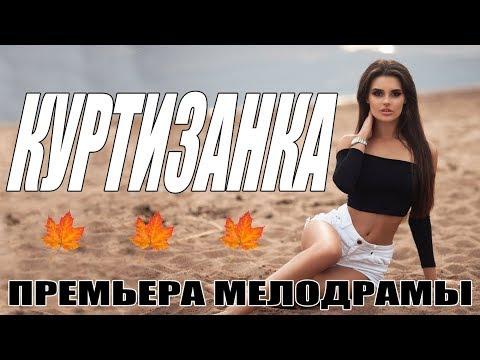 ПРЕМЬЕРА 2018 ВЫНЕСЛА ЗРИТЕЛЕЙ!    КУРТИЗАНКА    Русские мелодрамы 2018   фильмы сериалы HD 2018