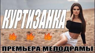 ПРЕМЬЕРА 2018 ВЫНЕСЛА ЗРИТЕЛЕЙ! || КУРТИЗАНКА || Русские мелодрамы 2018 | фильмы сериалы HD 2018