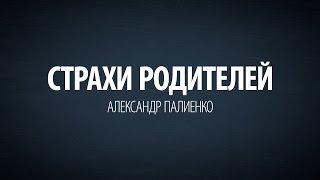 Страхи родителей. Александр Палиенко.