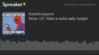 Show 121: Mike is extra salty tonight (made with Spreaker)