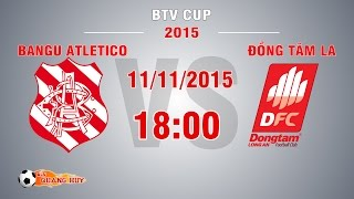 Bangu Atletico vs ĐTLA - BTV Cup 2015 | FULL