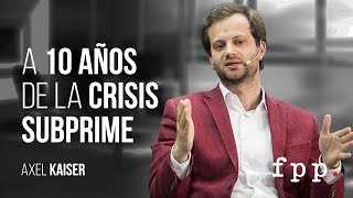 Axel Kaiser | A 10 años de la crisis subprime