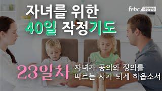 [자녀를 위한 40일 작정 기도] 23일. 자녀가 공의와 정의를 따르는 자가 되게 하옵소서. (월-금 아침6시)
