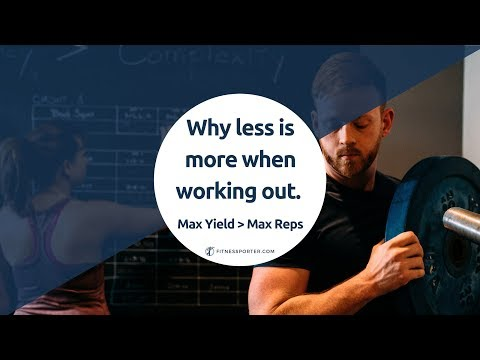Why Less is More When Working Out: Max Yield VS Max Reps