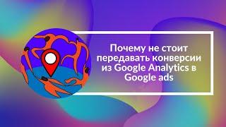 Почему не стоит передавать конверсии из Google Analytics в Google ads