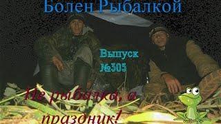 Болен Рыбалкой №305 - Не рыбалка, а праздник!
