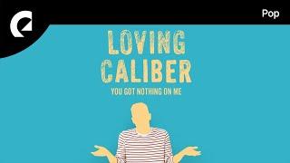 Loving Caliber - You Got Nothing On Me