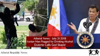 Atheist News July 21 2018: Iranian Man Flogged for Drinking Alcohol, Duterte Calls God Stupid
