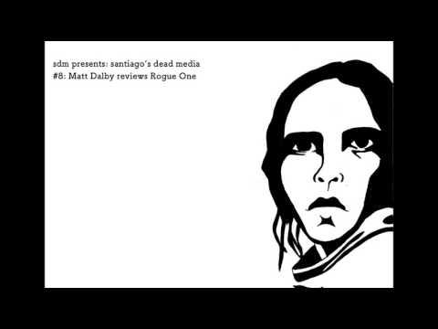 santiago's dead media #8: Matt Dalby reviews Rogue One