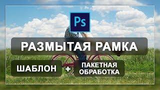 Шаблон размытая рамка на фото + пакетная обработка в фотошопе