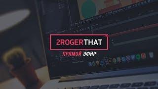 Прямая трансляция 2RogerThat - работа с камерой, разбор проектов