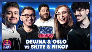Deujna & Oslo vs Nikof & Skite - Good Game Show