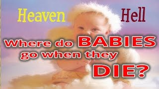 Do Babies go to heaven or hell when they die?