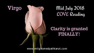 Virgo Mid July 2018 LOVE *Clarity is granted FINALLY!*