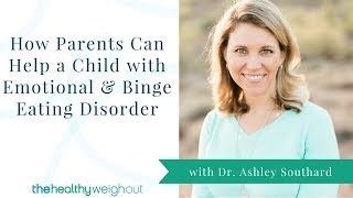 How Parents Can Help a Child with Emotional and Binge Eating Disorder (June, 4 of 4)
