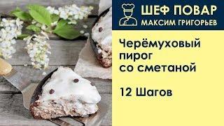 черёмуховый пирог со сметаной . Рецепт от шеф повара Максима Григорьева