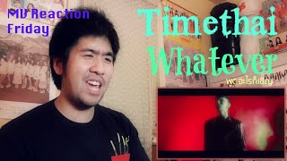 Timethai - Whatever (พูดอะไรก็เชิญ) (MV Reaction Friday) [SHE GONNA DIE]