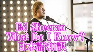 Ed Sheeran What Do I Know? 日本語和訳
