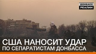 США наносит удар по сепаратистам Донбасса | Донбасc Реалии