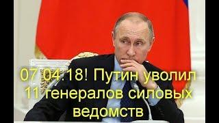 07.04.18! Путин уволил 11 генералов силовых ведомств